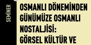 Osmanlı Dönemi'nden Günümüze Osmanlı Nostaljisi: Görsel Kültür ve Tarihin Tahayyülü