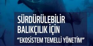 Sürdürülebilir Balıkçılık İçin Ekosistem Temelli Yönetim Şart